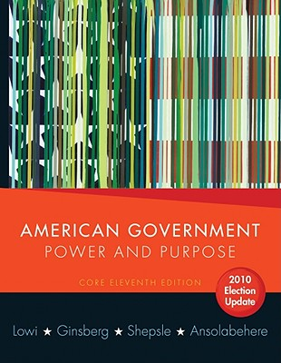 American Government, Core Edition: Power and Purpose - Lowi, Theodore J, and Ginsberg, Benjamin, and Shepsle, Kenneth A
