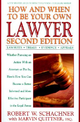 How and When to Be Your Own Lawyer: A Step-By-Step Guide to Effectively Using Our Legal System - Schachner, Robert W, and Quittner, Marvin