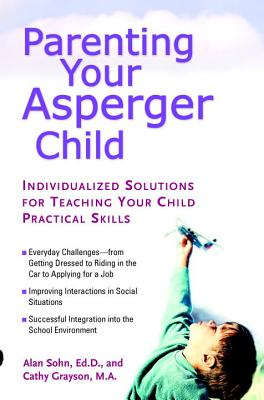 Parenting Your Asperger Child: Individualized Solutions for Teaching Your Child Practical Skills - Sohn, Alan T, and Grayson, Cathy