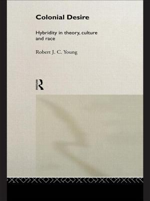 Colonial Desire: Hybridity in Theory, Culture and Race - Young, Robert