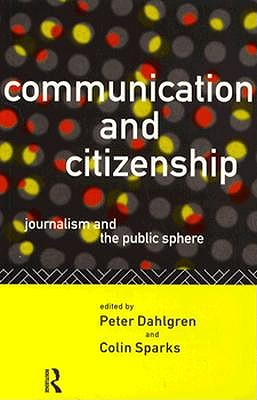 Communication and Citizenship: Journalism and the Public Sphere - Dahlgren, Peter, Professor, and Sparks, Colin, Professor