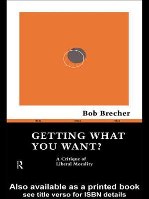Getting What You Want: A Critique of Liberal Morality - Brecher, Robert, and Brecher Bob, and Brecher, Bob