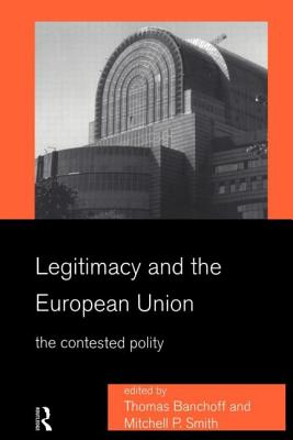 Legitimacy and the European Union - Banchoff, T, and Banchoff, Thomas F (Editor), and Smith, Mitchell (Editor)