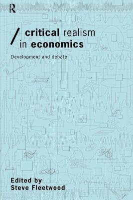 Critical Realism in Economics: Development and Debate - Fleetwood, S, and Fleetwood, Steve (Editor)