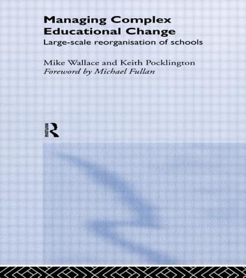 Managing Complex Educational Change - Wallace, Mike, and Pocklington, Keith, and Wallace, Michael, Professor