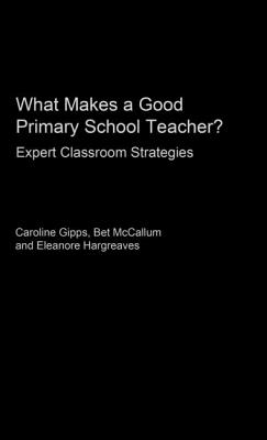 What Makes a Good Primary School Teacher - Gipps, Caroline V, and Hargreaves, Eleanore, and McCallum, Bet