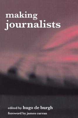 Making Journalists: Diverse Models, Global Issues - De Burgh, Hugo (Editor)