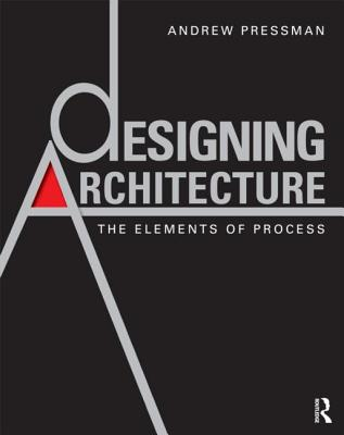 Designing Architecture: The Elements of Process - Pressman, Andrew