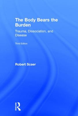 The Body Bears the Burden: Trauma, Dissociation, and Disease - Scaer, Robert