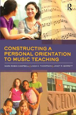 Constructing a Personal Orientation to Music Teaching - Mark Campbell, The Crane Schoo, and Linda K Thompson, Lee University, and Janet R Barrett, Northwestern Un