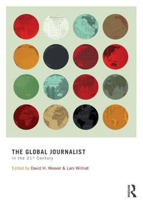 The Global Journalist in the 21st Century - Weaver, David H (Editor), and Willnat, Lars (Editor)