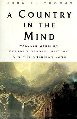 A Country in the Mind: Wallace Stegner, Bernard Devoto, History, and the American Land - Thomas, John L, and Thomas John, L