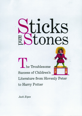 Sticks and Stones: The Troublesome Success of Children's Literature from Slovenly Peter to Harry Potter - Zipes, Jack, Professor
