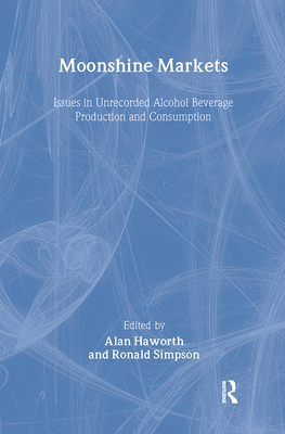 Moonshine markets: issues in unrecorded alcohol beverage production and consumption - Haworth, Alan (Editor), and Simpson, Ronald (Editor)