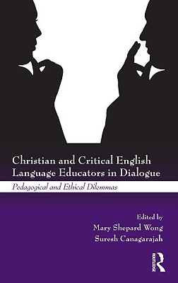 Christian and Critical English Language Educators in Dialogue: Pedagogical and Ethical Dilemmas - Wong, Mary Shepard (Editor), and Canagarajah, Suresh (Editor)