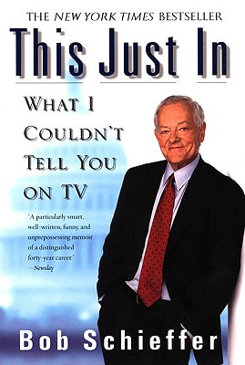 This Just in: What I Couldn't Tell You on TV - Schieffer, Bob