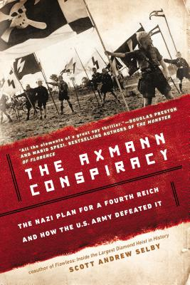 The Axmann Conspiracy: The Nazi Plan for a Fourth Reich and How the U.S. Army Defeated It - Selby, Scott Andrew