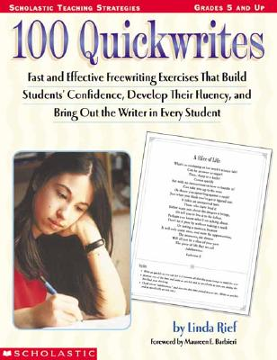 100 Quickwrites: Fast and Effective Freewriting Exercises That Build Students' Confidence, Develop Their Fluency, and Bring Out the Writer in Every Student - Rief, Linda