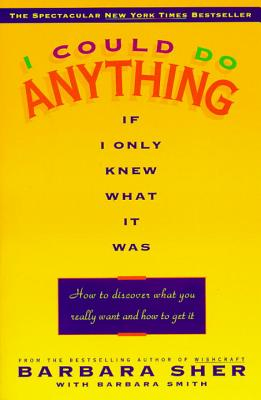 I Could Do Anything If I Only Knew What It Was: How to Discover What You Really Want and How to Get It - Sher, Barbara, and Smith, Barbara