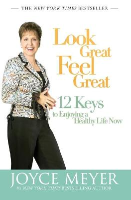 Look Great, Feel Great: 12 Keys to Enjoying a Healthy Life Now - Meyer, Joyce