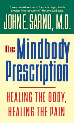 The Mindbody Prescription: Healing the Body, Healing the Pain - Sarno, John E, Dr., M.D.