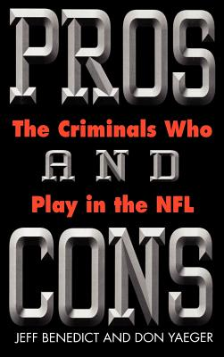 Pros and Cons: The Criminals Who Play in the NFL - Benedict, Jeff, and Yeager, Don, and Yaeger, Don