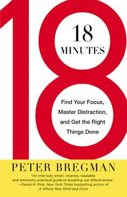 18 Minutes: Find Your Focus, Master Distraction, and Get the Right Things Done - Bregman, Peter