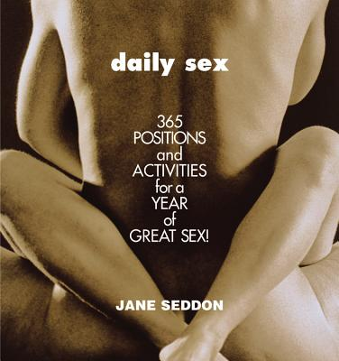 Daily Sex: 365 Positions and Activities for a Year of Great Sex! - Seddon, Jane