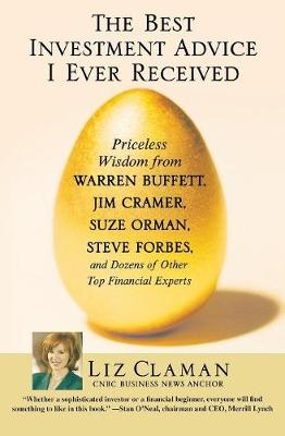 The Best Investment Advice I Ever Received: Priceless Wisdom from Warren Buffett, Jim Cramer, Suze Orman, Steve Forbes, and Dozens of Other Top Financial Experts - Claman, Liz