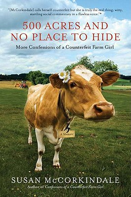 500 Acres and No Place to Hide: More Confessions of a Counterfeit Farm Girl - McCorkindale, Susan