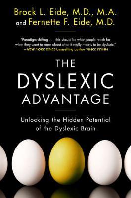 The Dyslexic Advantage: Unlocking the Hidden Potential of the Dyslexic Brain - Eide, Brock L, M.D., M.A., and Eide, Fernette F, M.D.