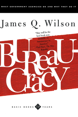 Bureaucracy: What Goverment Agencies Do and Why They Do It - Wilson, James Q