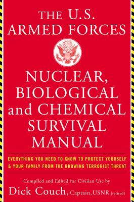 The United States Armed Forces Nuclear, Biological and Chemical Survival Manual: Everything You Need to Know to Protect Yourself and Your Family from the Growing Terrorist Threat - Couch, Dick (Compiled by), and Galdorisi, George, Captain, and Boswell, John (Compiled by)