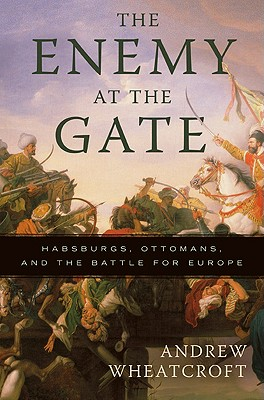 The Enemy at the Gate: Habsburgs, Ottomans and the Battle for Europe - Wheatcroft, Andrew, Professor
