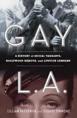Gay L.A.: A History of Sexual Outlaws, Power Politics, and Lipstick Lesbians - Faderman, Lillian, Professor, and Timmons, Stuart