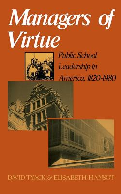 Managers of Virtue: Public School Leadership in America, 1820-1980 - Tyack, David B, and Hansot, Elisabeth, Professor