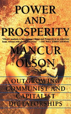 Power and Prosperity: Outgrowing Communist and Capitalist Dictatorships - Olson, Mancur, Jr.