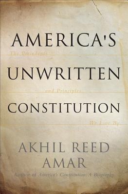 America's Unwritten Constitution: The Precedents and Principles We Live by - Amar, Akhil Reed, Professor, J.D.