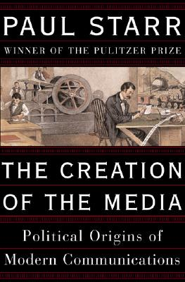 The Creation of the Media: Political Origins of Modern Communications - Starr, Paul