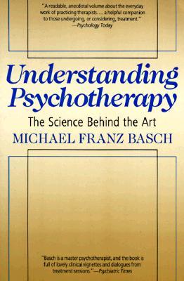 Understanding Psychotherapy: The Science Behind the Art - Basch, Michael Franz, and Basch, Carol G