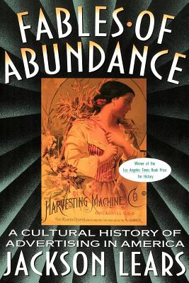 Fables of Abundance: A Cultural History of Advertising in America - Lears, Jackson, and Lears, T J Jackson