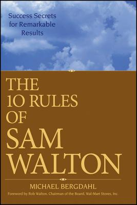 The 10 Rules of Sam Walton: Success Secrets for Remarkable Results - Bergdahl, Michael, and Walton, Rob (Foreword by)