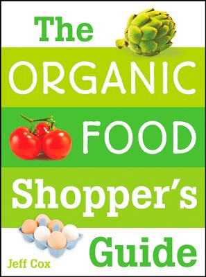 The Organic Food Shopper's Guide: What You Need to Know to Select and Cook the Best Food on the Market - Cox, Jeff