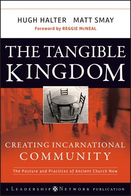 The Tangible Kingdom: Creating Incarnational Community: The Posture and Practices of Ancient Church Now - Halter, Hugh, and Smay, Matt, and McNeal, Reggie (Foreword by)