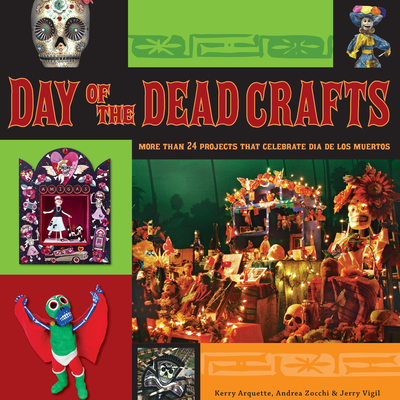 Day of the Dead Crafts: More Than 24 Projects That Celebrate Dia de Los Muertos - Vigil, Jerry, and Arquette, Kerry, and Zocchi, Andrea