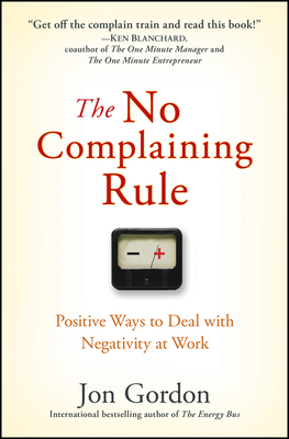 The No Complaining Rule: Positive Ways to Deal with Negativity at Work - Gordon, Jon