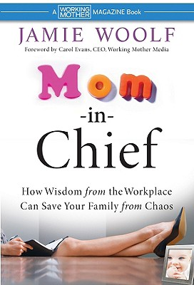 Mom-In-Chief: How Wisdom from the Workplace Can Save Your Family from Chaos - Woolf, Jamie, and Evans, Carol (Foreword by)