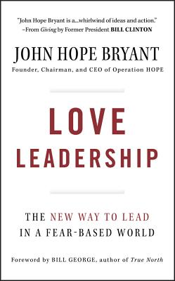 Love Leadership: The New Way to Lead in a Fear-Based World - Bryant, John Hope, and George, Bill (Foreword by)