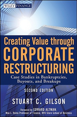 Creating Value Through Corporate Restructuring: Case Studies in Bankruptcies, Buyouts, and Breakups - Gilson, Stuart C