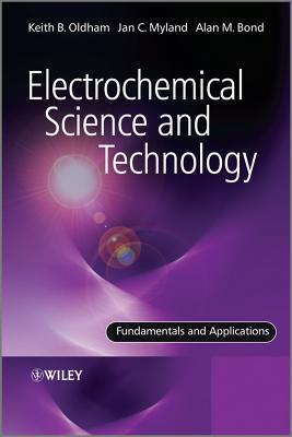 Electrochemical Science and Technology: Fundamentals and Applications - Oldham, Keith B., and Myland, Jan, and Bond, Alan